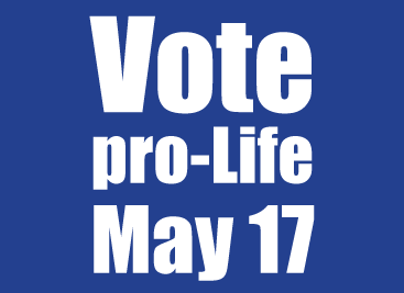 VOTE pro Life May 17